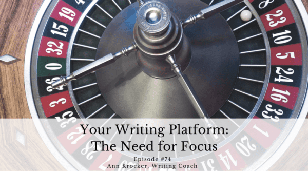 Your Writing Platform - The Need for Focus - Ep 74: Ann Kroeker, Writing Coach