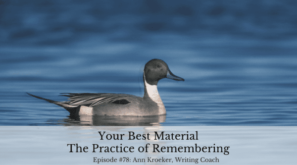 Your Best Material - The Practice of Remembering (Episode 78: Ann Kroeker, Writing Coach)