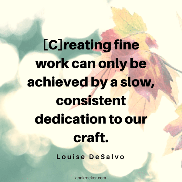 [C]reating fine work can only be achieved by a slow, consistent dedication to our craft. (Louise DeSalvo, The Art of Slow Writing)
