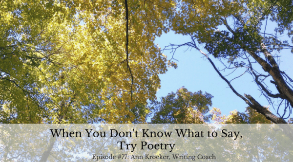 When You Don't Know What to Say, Try Poetry - Ep77: Ann Kroeker, Writing Coach