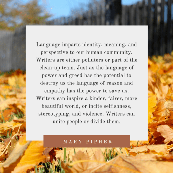 """Language imparts identity, meaning, and perspective to our human community. Writers are either polluters or part of the clean-up team. Just as the language of power and greed has the potential to destroy us the language of reason and empathy has the power to save us. Writers can inspire a kinder, fairer, more beautiful world, or incite selfishness, stereotyping, and violence. Writers can unite people or divide them."" -- Mary Pipher, Writing to Change the World"