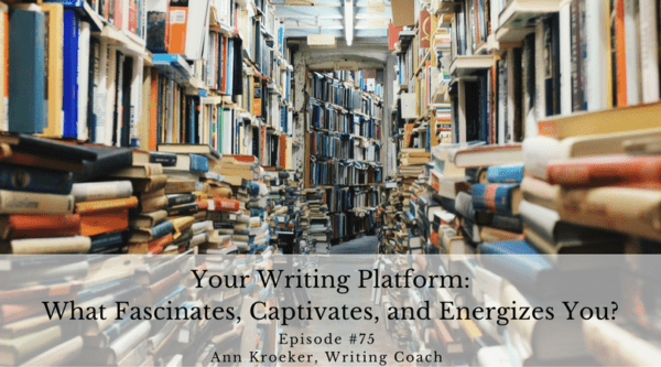 Your Writing Platform: What Fascinates, Captivates, and Energizes You? - Ep 75: Ann Kroeker, Writing Coach