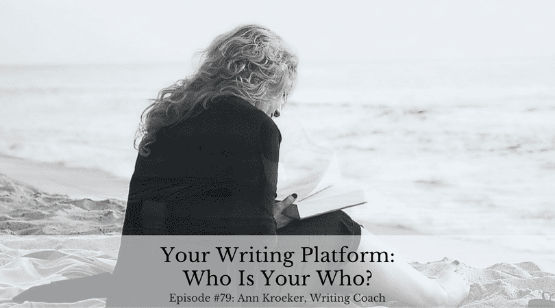 Your Writing Platform: Who Is Your Who? (Ep 79: Ann Kroeker, Writing Coach)