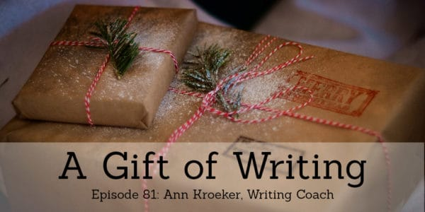 Ep 81 - A Gift of Writing (Ann Kroeker, Writing Coach)
