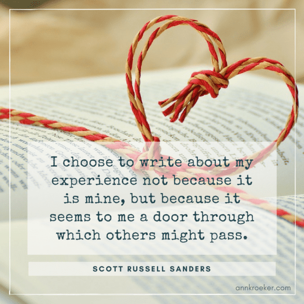 "I choose to write about my experience not because it is mine, but because it seems to me a door through which others might pass - Scott Russell Sanders, from his essay ""The Singular First Person"""