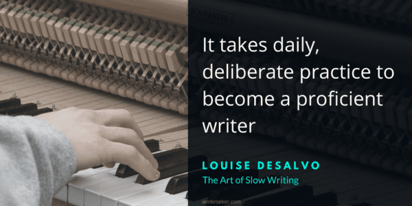 It takes daily, deliberate practice to become a proficient writer. - Louise DeSalvo, The Art of Slow Writing (via annkroeker.com)