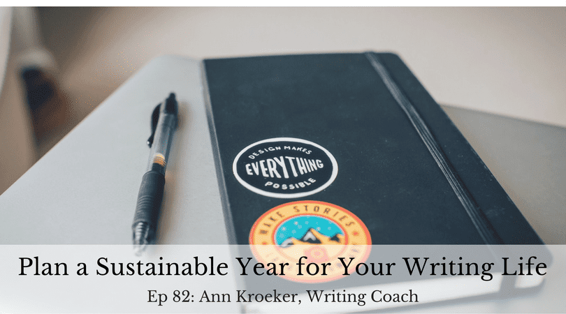 Plan a Sustainable Year for Your Writing Life (Ep 82: Ann Kroeker, Writing Coach)