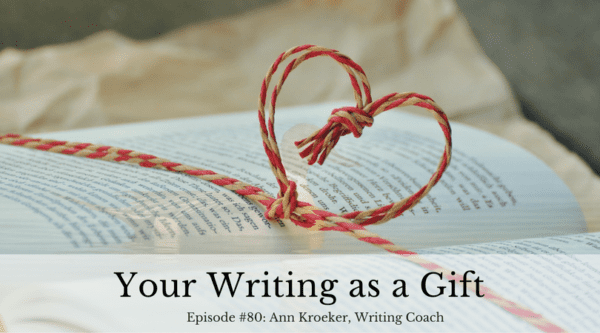 Your Writing as a Gift - Ep 80: Ann Kroeker, Writing Coach