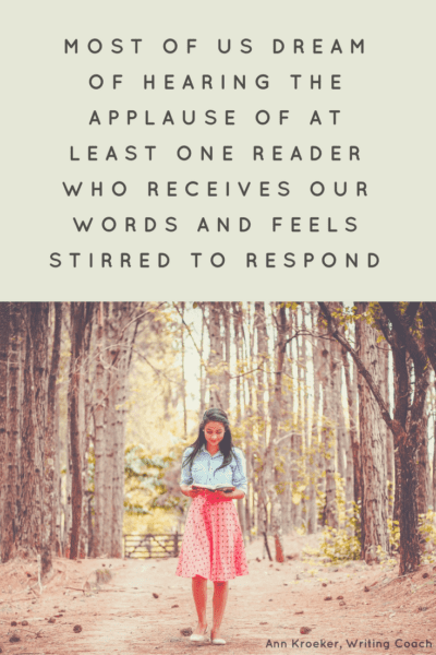 most of us dream of hearing the applause of at least one reader who receives our words and feels stirred to respond. (Ann Kroeker, Writing Coach)