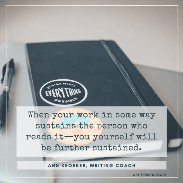 When your work in some way sustains the person who reads it - you yourself will be further sustained. (Ann Kroeker, Writing Coach, from Ep 82)