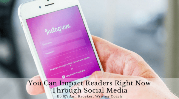 You Can Impact Readers Right Now Through Social Media (Ep 87: Ann Kroeker, Writing Coach)