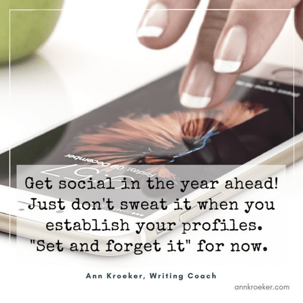 "Get social in the year ahead! Just don't sweat it when you establish your profiles. ""Set and forget it"" for now. (Ann Kroeker, Writing Coach: Ep 86)"