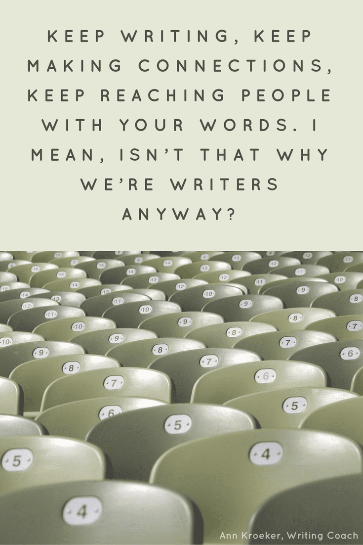 Keep writing, keep making connections, keep reaching people with your words. I mean, isn't that why we're writers anyway? (Ann Kroeker, Writing Coach)