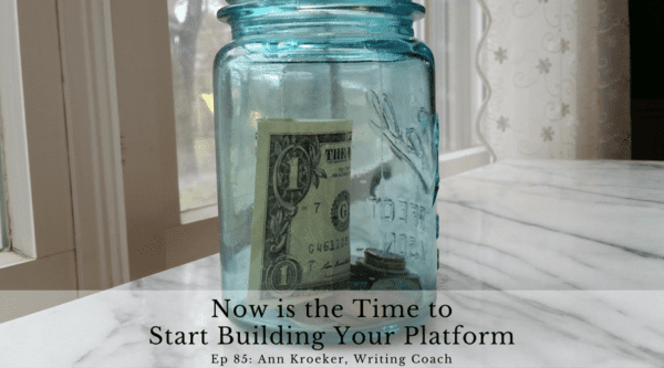 Now is the time to start building your platform - Ann Kroeker, Writing Coach - Podcast Ep 85