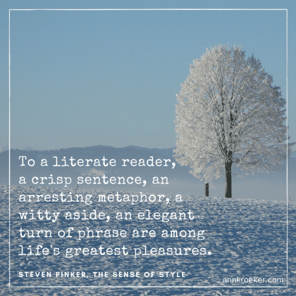 To a literate reader, a crisp sentence, an arresting metaphor, a witty aside, an elegant turn of phrase are among life's greatest pleasures - Steven Pinker, The Sense of Style (via annkroeker.com)