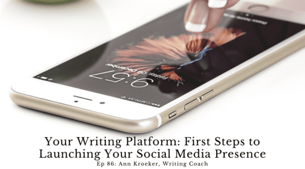 Your Writing Platform – First Steps to Launching Your Social Media Presence (Ann Kroeker, Writing Coach - Ep 86)