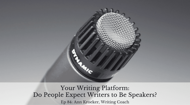 Your Writing Platform - Do People Expect Writers to Be Speakers? (Ann Kroeker, Writing Coach - Ep 84)