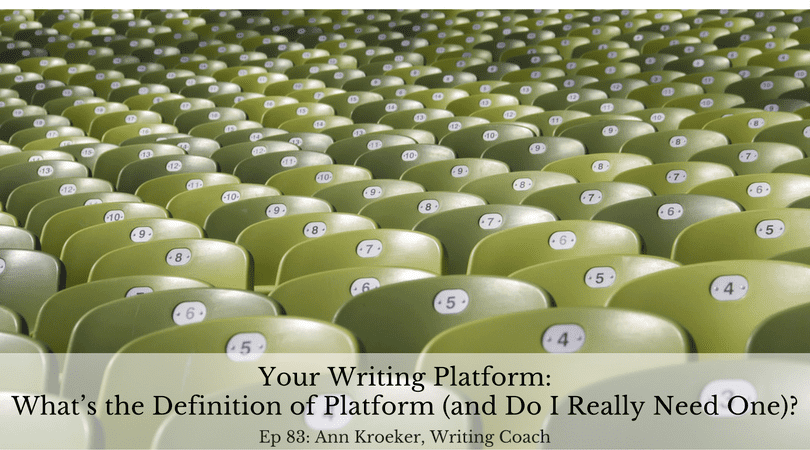 Your Writing Platform: What's the Definition of Platform (and Do I Really Need One)? (Ep 83: Ann Kroeker, Writing Coach)