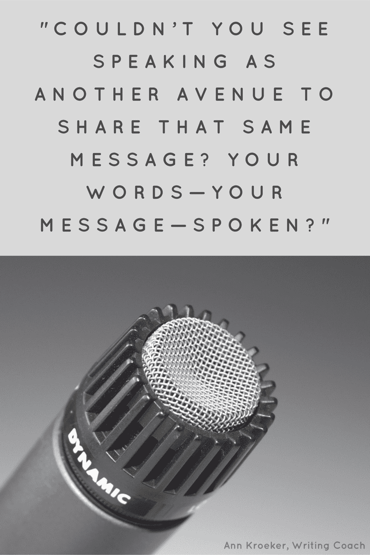 """[C]ouldn't you see speaking as another avenue to share that same message? Your words—your message—spoken?"" (via Ann Kroeker, Writing Coach - Ep 84)"