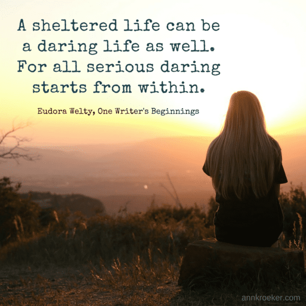 A sheltered life can be a daring life as well. For all serious daring starts from within. (Eudora Welty, One Writer's Beginnings - via annkroeker.com)