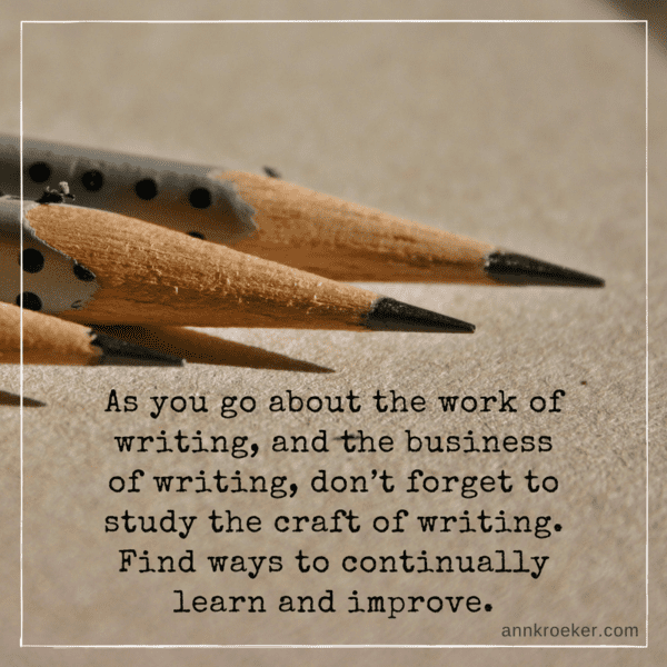 As you go about the work of writing, and the business of writing, don't forget to study the craft of writing. Find ways to continually learn and improve. (Ann Kroeker, Writing Coach)