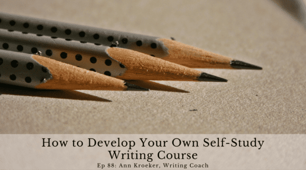 How to Develop Your Own Self-Study Writing Course (Ep 88: Ann Kroeker, Writing Coach)