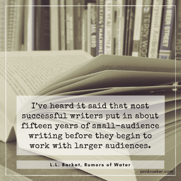 """I've heard it said that most successful writers put in about fifteen years of small-audience writing before they begin to work with larger audiences."" (L.L. Barkat, Rumors of Water - via annkroeker.com)"