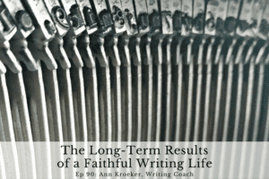 Ep 90: The Long-Term Results of a Faithful Writing Life