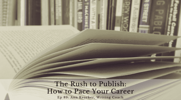 The Rush to Publish - How to Pace Your Career (Ep 89: Ann Kroeker, Writing Coach)
