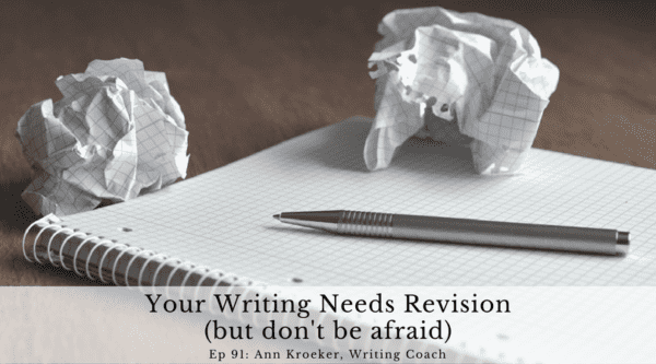 Your Writing Needs Revision (but don't be afraid) - Episode 91: Ann Kroeker, Writing Coach