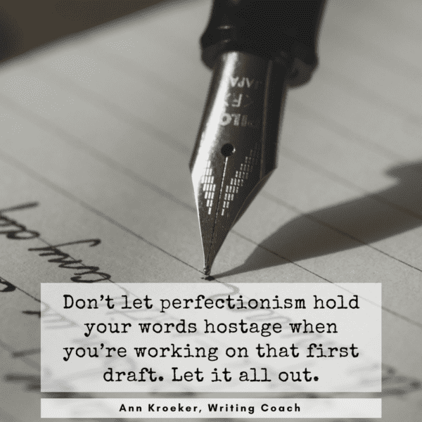Don't let perfectionism hold your words hostage when you're working that first draft. Let it all out. - Ann Kroeker, Writing Coach (Episode 92)