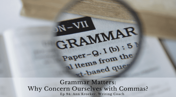 Grammar Matters-Why Concern Ourselves with Commas? (Ep 94: Ann Kroeker, Writing Coach)