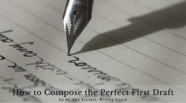 How to Compose the Perfect First Draft - Ep 92: Ann Kroeker, Writing Coach