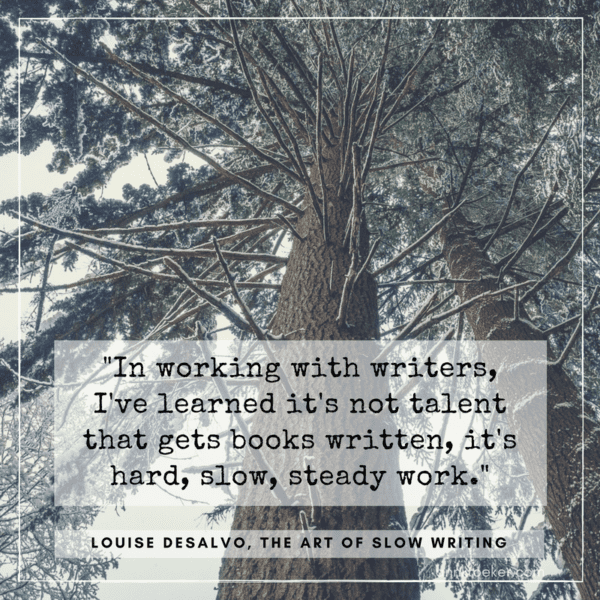 In working with writers, I've learned it's not talent that gets books written, it's hard, slow, steady work. (Louise DeSalvo, The Art of Slow Writing)