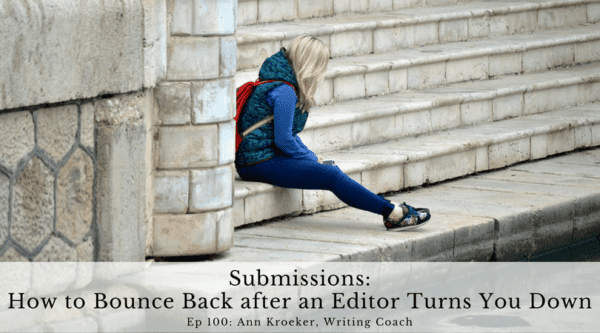 Submissions - How to Bounce Back after an Editor Turns You Down (ep 100 Ann Kroeker, Writing Coach)