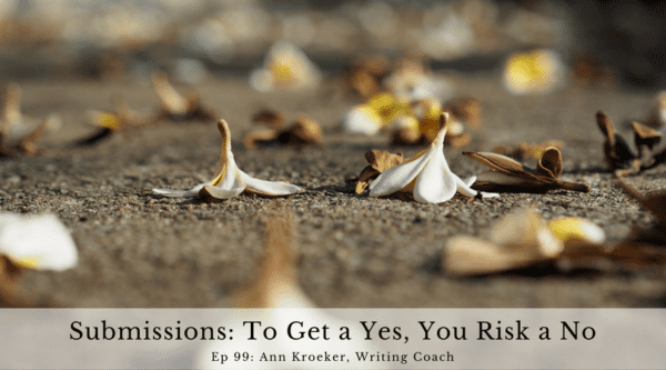 Submissions - To Get a Yes, You Risk a No (Ep 99: Ann Kroeker, Writing Coach)