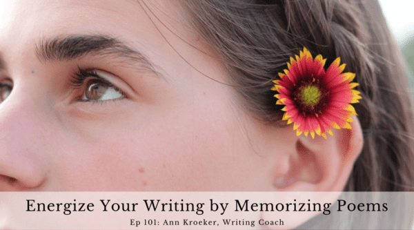 Energize Your Writing by Memorizing Poems - Ep 101: Ann Kroeker, Writing Coach