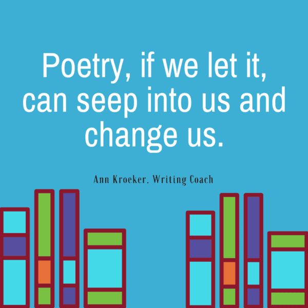 Poetry, if we let it, can seep into us and change us.