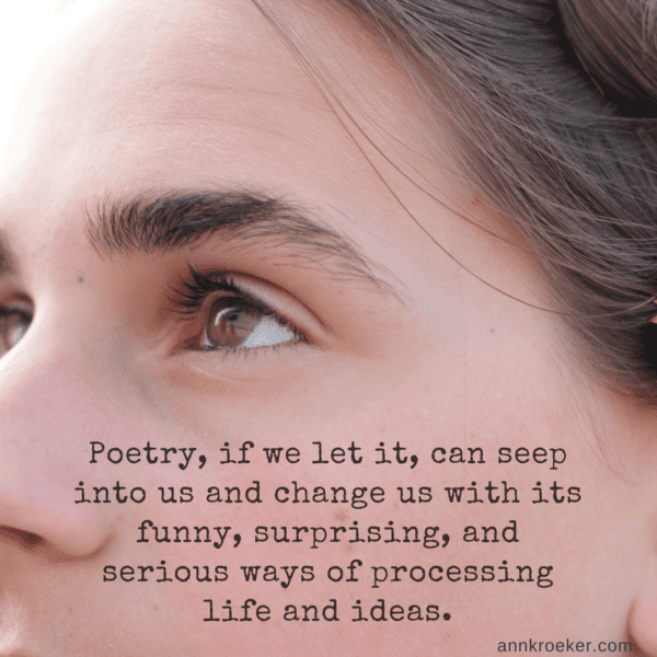 Poetry, if we let it, can seep into us and change us with its funny, surprising, and serious ways of processing life and ideas. (Ann Kroeker, Writing Coach)