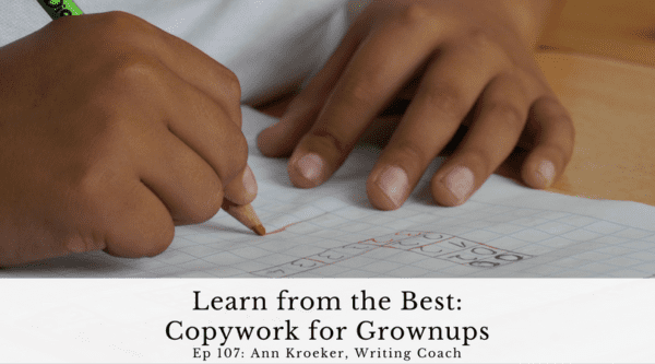 Learn from the Best: Copywork for Grownups (Ep 107: Ann Kroeker, Writing Coach podcast)