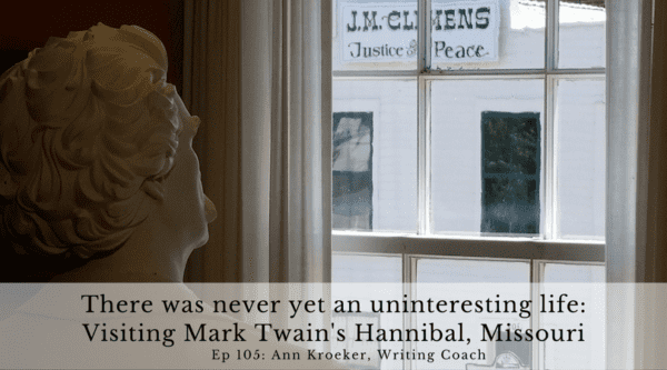 There was never yet an uninteresting life - Visiting Mark Twain's Hannibal, Missouri (Ep: Ann Kroeker, Writing Coach)