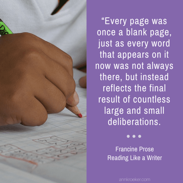 """Every page was once a blank page, just as every word that appears on it now was not always there, but instead reflects the final result of countless large and small deliberations. (Francine Prose, Reading Like a Writer)"