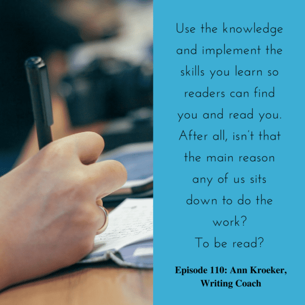 Use the knowledge and implement the skills you learn so readers can find you and read you. After all, isn't that the main reason any of us sits down to do the work? To be read? (Ep 110: Ann Kroeker, Writing Coach)