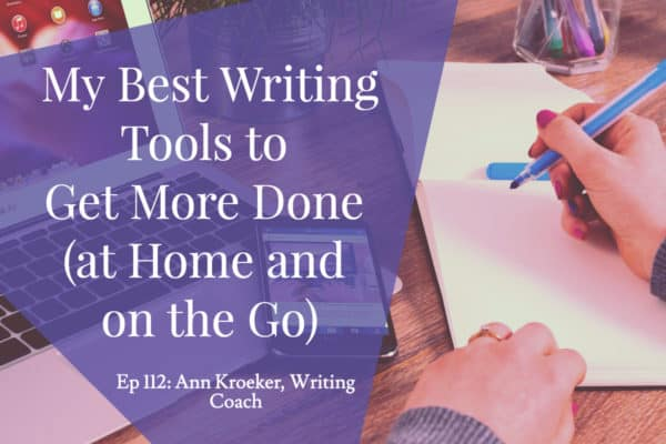 My Best Writing Tools to Get More Done (at Home and on the Go) - Ep 112 Ann Kroeker, Writing Coach
