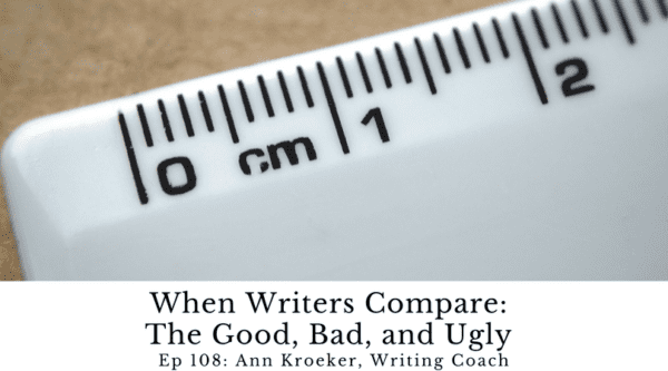 When Writers Compare: The Good, Bad, and Ugly of Comparison (Ep 108: Ann Kroeker, Writing Coach)