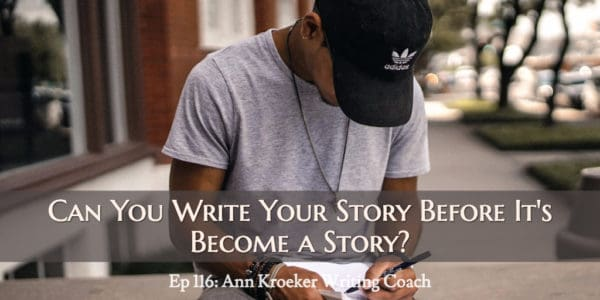 Can You Write Your Story Before It's Become a Story? (Ep 116: Ann Kroeker, Writing Coach)