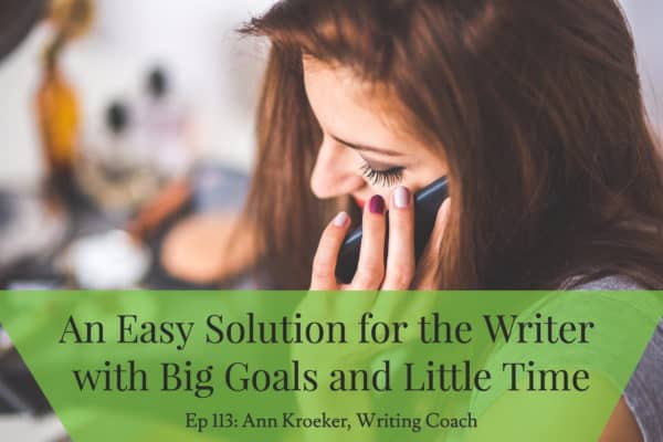 An Easy Solution For the Writer with Big Goals and Little Time (write with your voice) - Ep 113: Ann Kroeker, Writing Coach)