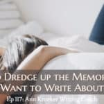 Ep 117: How to Dredge up the Memories You Want to Write About