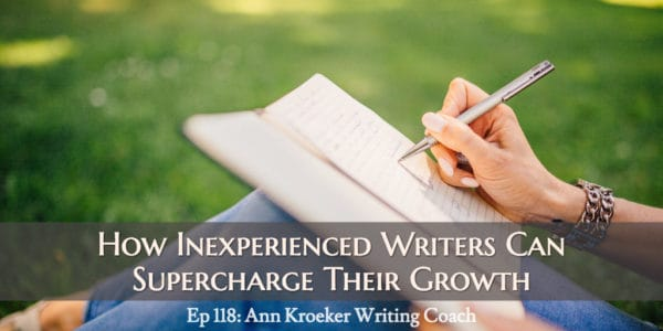How Inexperienced Writers Can Supercharge Their Growth (Ep 118: Ann Kroeker, Writing Coach)