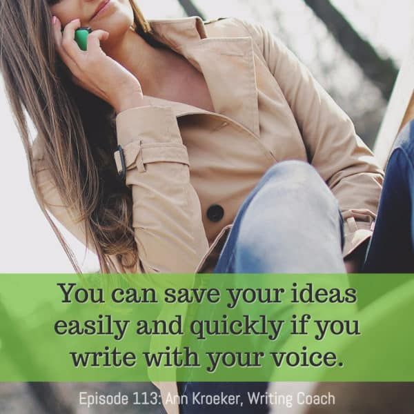 You can save your ideas easily and quickly if you write with your voice. (From Episode 113: Ann Kroeker, Writing Coach